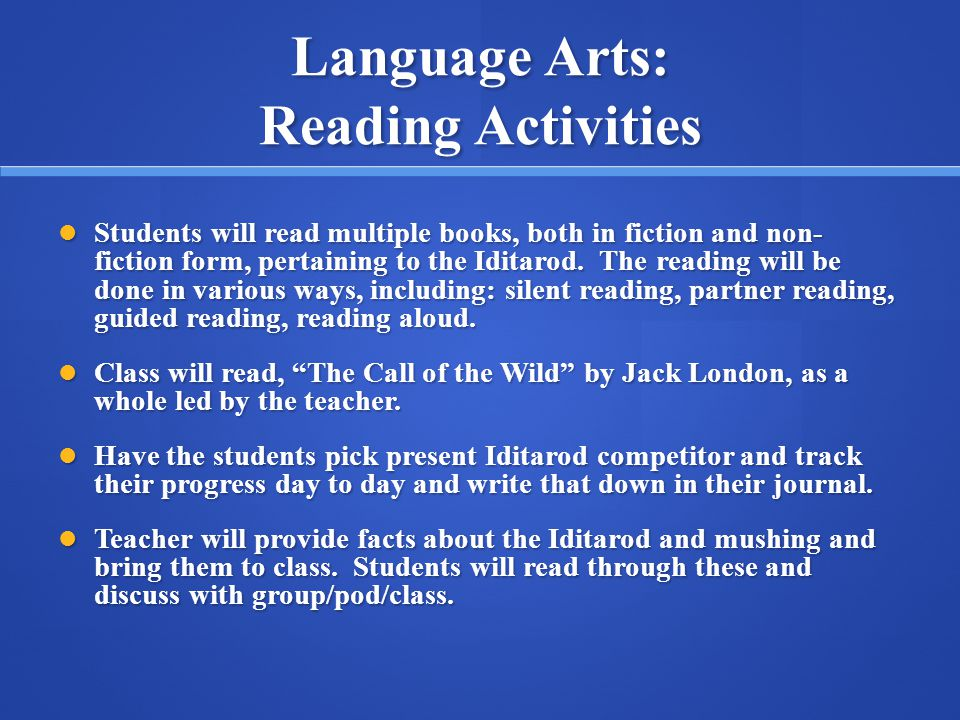 Language Arts: Reading Activities Students will read multiple books, both in fiction and non- fiction form, pertaining to the Iditarod. The reading wi