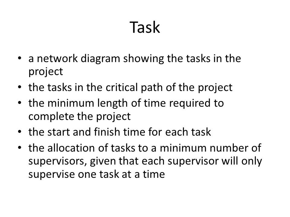 Task a network diagram showing the tasks in the project the tasks in the critical path of the project the minimum length of time required to complete the project the start and finish time for each task the allocation of tasks to a minimum number of supervisors, given that each supervisor will only supervise one task at a time