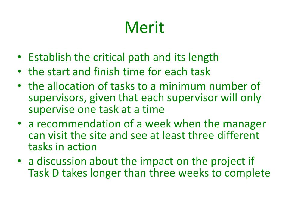 Merit Establish the critical path and its length the start and finish time for each task the allocation of tasks to a minimum number of supervisors, given that each supervisor will only supervise one task at a time a recommendation of a week when the manager can visit the site and see at least three different tasks in action a discussion about the impact on the project if Task D takes longer than three weeks to complete