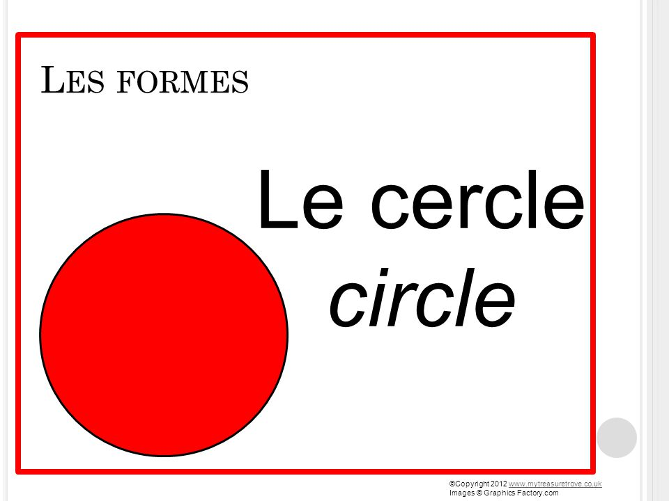 L ES FORMES Le cercle circle ©Copyright 2012 www.mytreasuretrove.co.ukwww.mytreasuretrove.co.uk Images © Graphics Factory.com