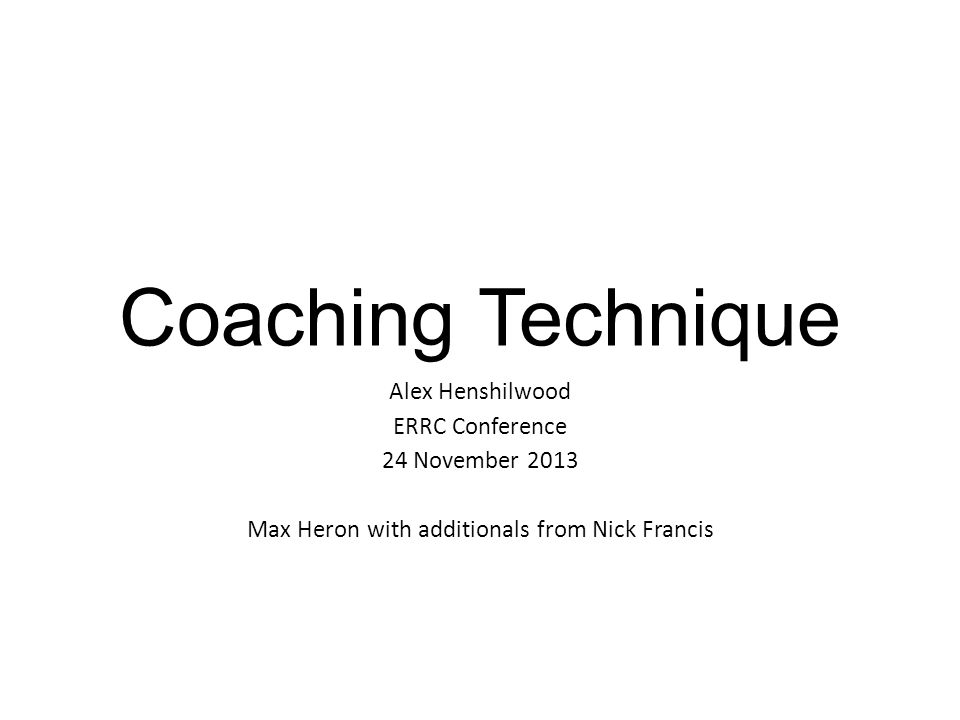Coaching Technique Alex Henshilwood ERRC Conference 24 November 2013 Max Heron with additionals from Nick Francis