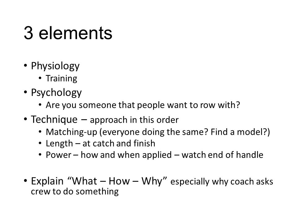 3 elements Physiology Training Psychology Are you someone that people want to row with? Technique – approach in this order Matching-up (everyone doing
