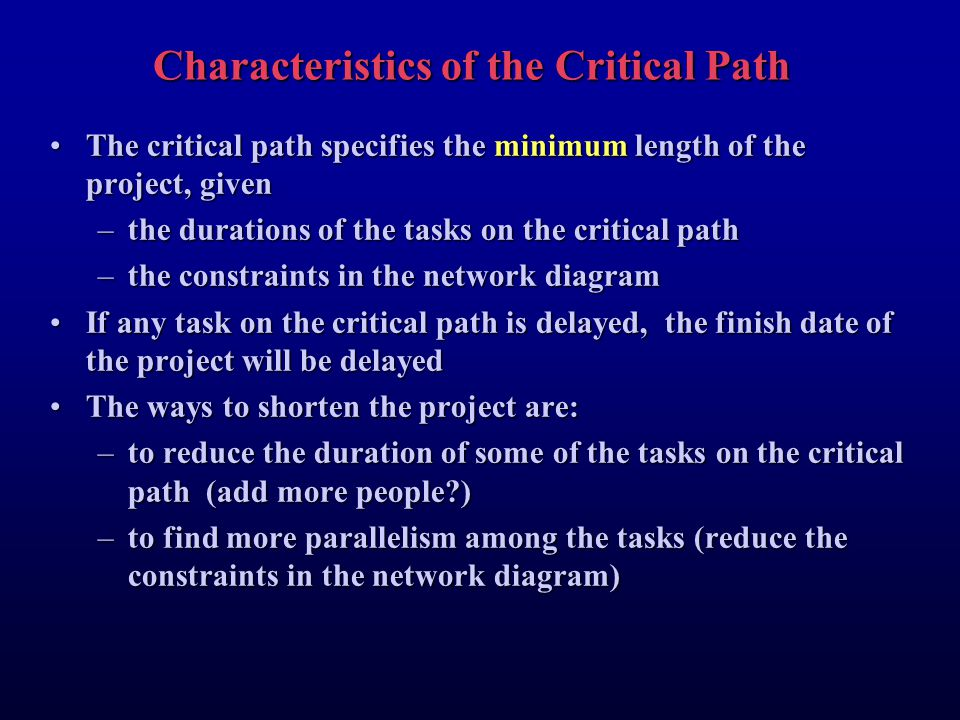 Characteristics of the Critical Path The critical path specifies the minimum length of the project, givenThe critical path specifies the minimum length of the project, given –the durations of the tasks on the critical path –the constraints in the network diagram If any task on the critical path is delayed, the finish date of the project will be delayedIf any task on the critical path is delayed, the finish date of the project will be delayed The ways to shorten the project are:The ways to shorten the project are: –to reduce the duration of some of the tasks on the critical path (add more people?) –to find more parallelism among the tasks (reduce the constraints in the network diagram)