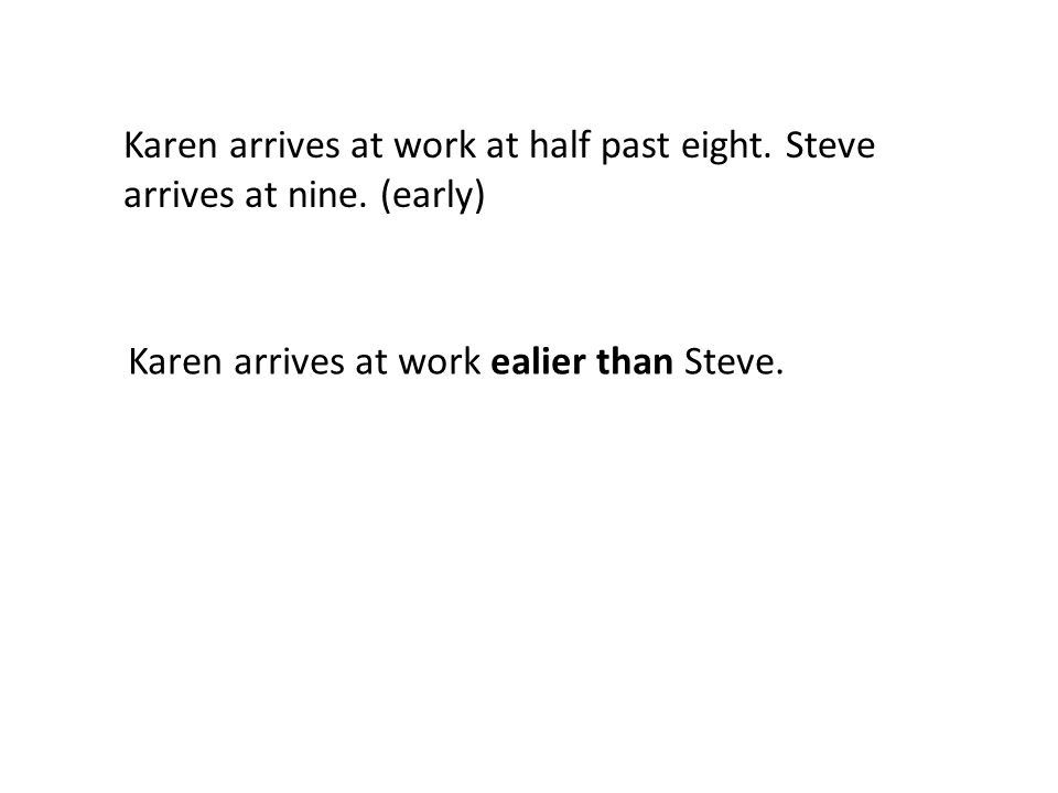 Karen arrives at work at half past eight. Steve arrives at nine.
