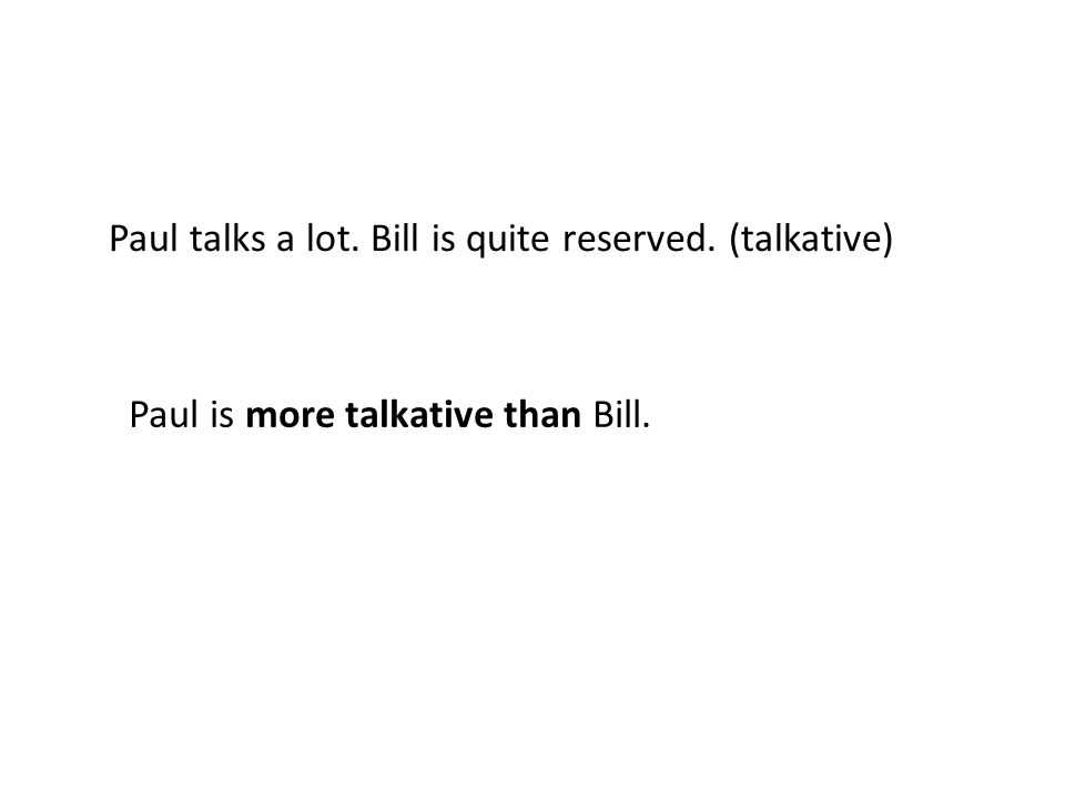 Paul talks a lot. Bill is quite reserved. (talkative) Paul is more talkative than Bill.