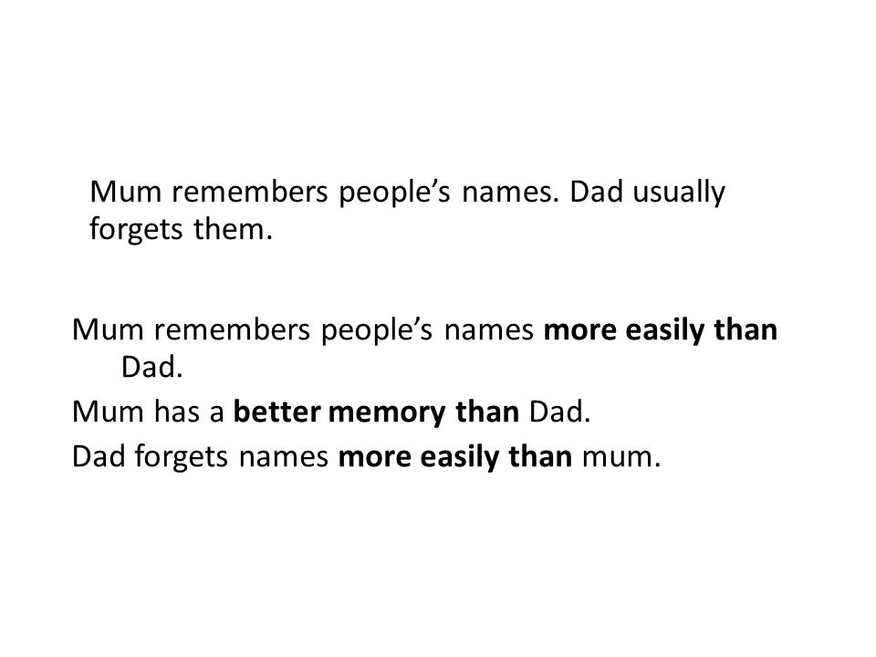 Mum remembers peoples names. Dad usually forgets them.