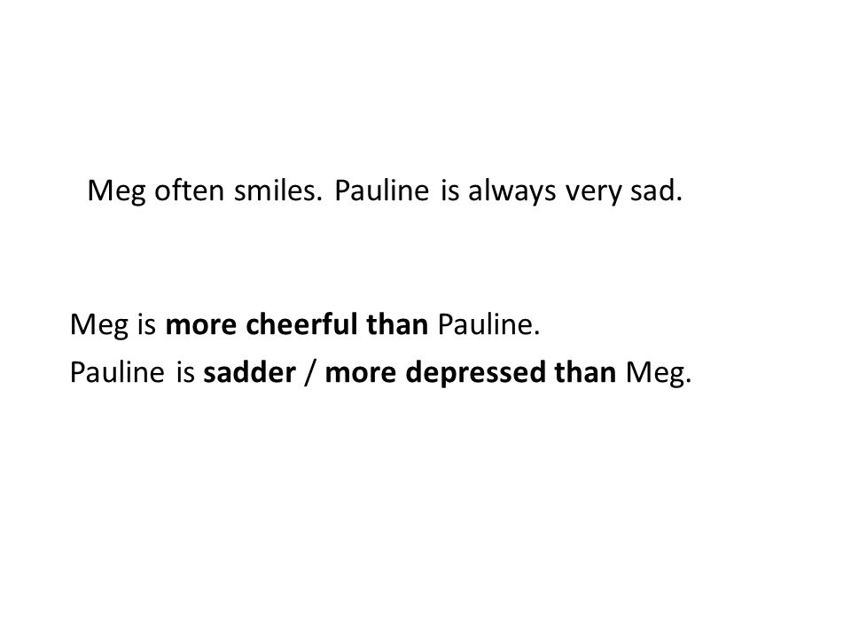 Meg often smiles. Pauline is always very sad. Meg is more cheerful than Pauline.