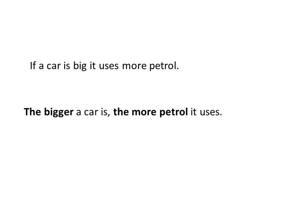 If a car is big it uses more petrol. The bigger a car is, the more petrol it uses.