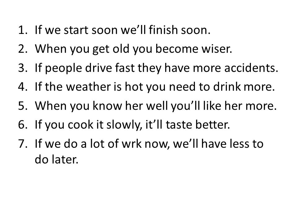 1.If we start soon well finish soon. 2.When you get old you become wiser.