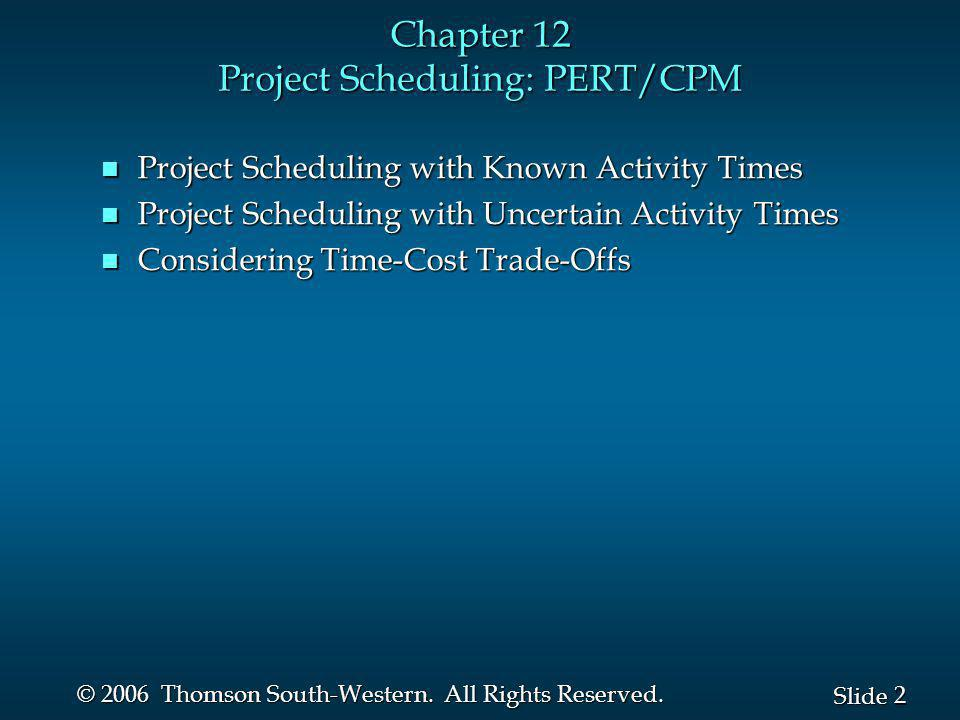 2 2 Slide © 2006 Thomson South-Western. All Rights Reserved. Chapter 12 Project Scheduling: PERT/CPM n Project Scheduling with Known Activity Times n