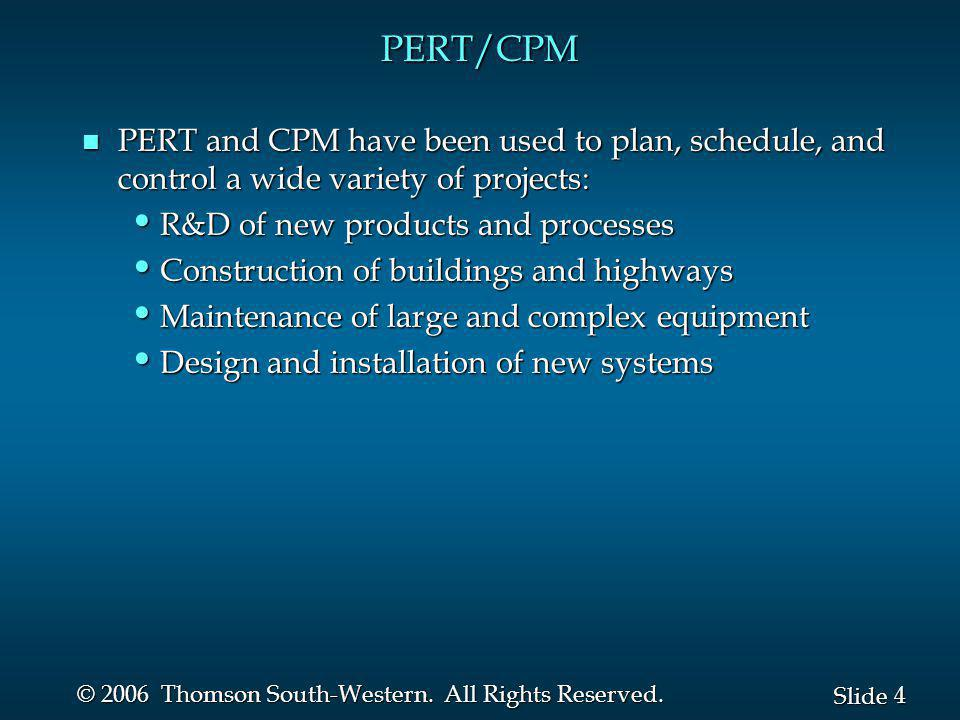 4 4 Slide © 2006 Thomson South-Western. All Rights Reserved. PERT/CPM n PERT and CPM have been used to plan, schedule, and control a wide variety of p