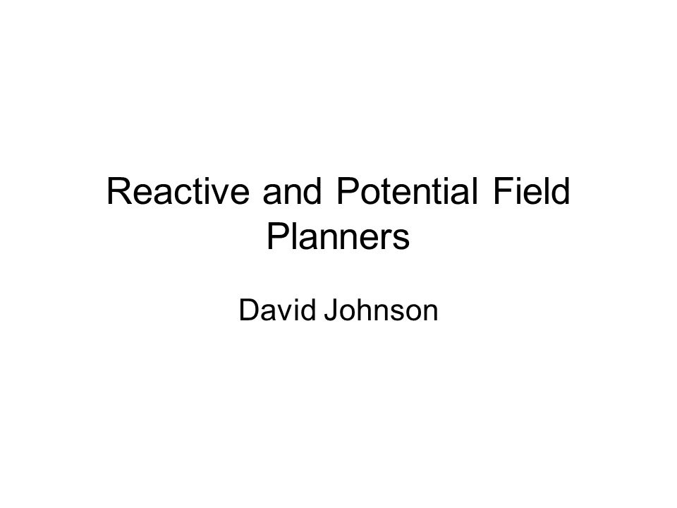 Reactive and Potential Field Planners David Johnson