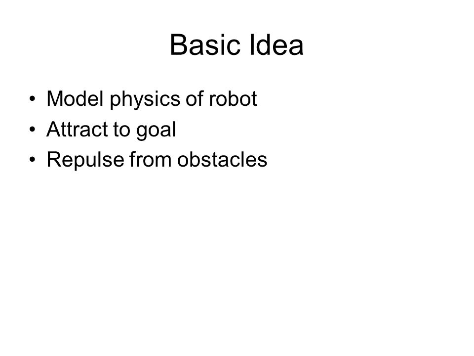 Basic Idea Model physics of robot Attract to goal Repulse from obstacles
