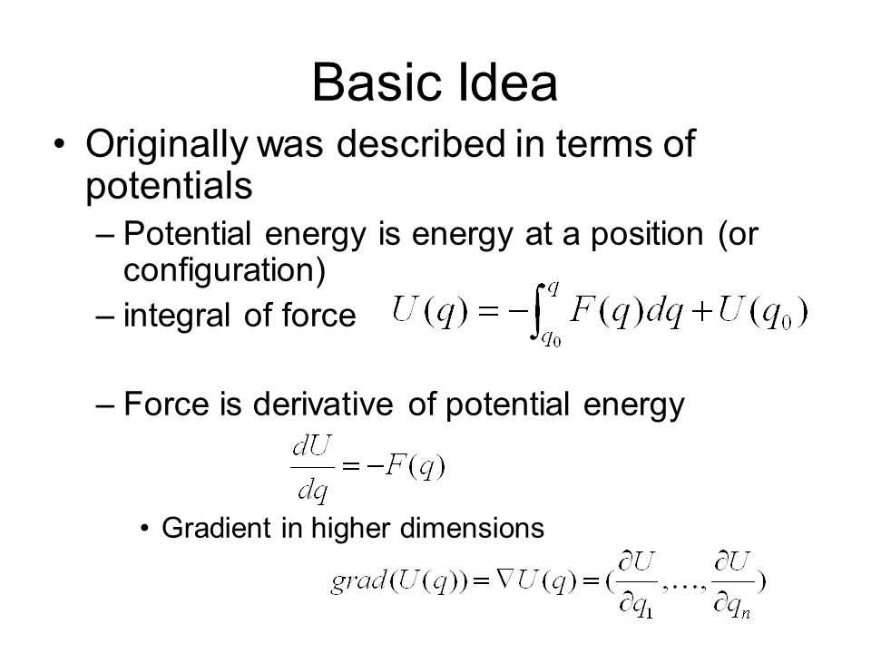 Basic Idea Originally was described in terms of potentials –Potential energy is energy at a position (or configuration) –integral of force –Force is d