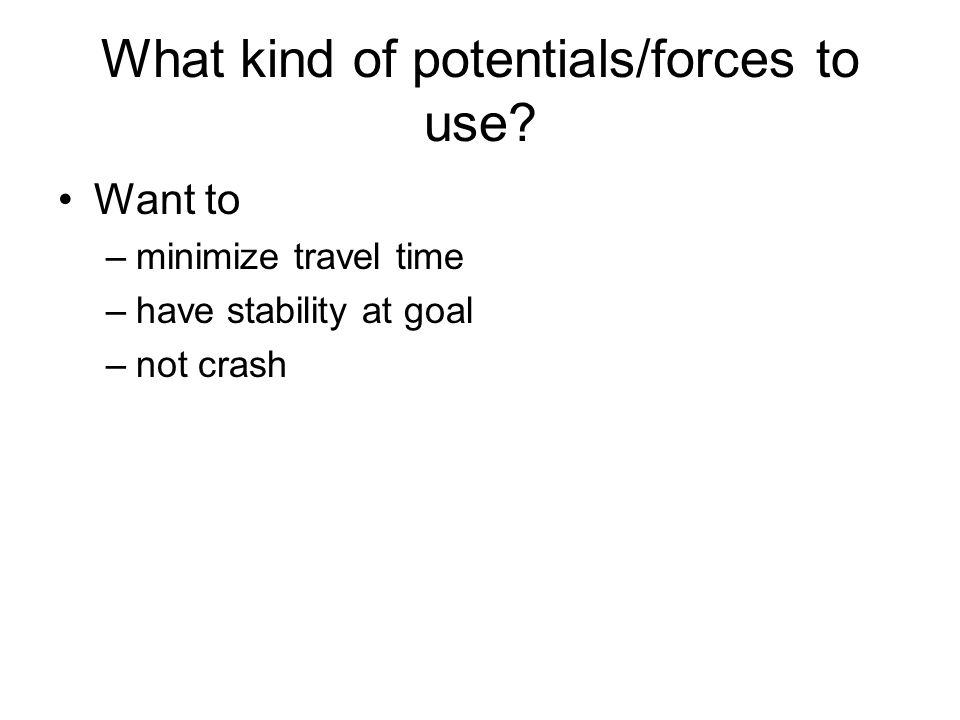 What kind of potentials/forces to use? Want to –minimize travel time –have stability at goal –not crash