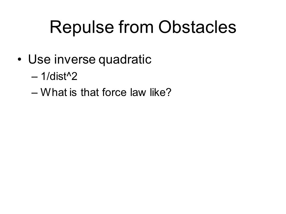 Repulse from Obstacles Use inverse quadratic –1/dist^2 –What is that force law like?