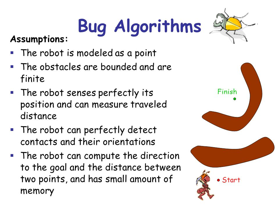 Bug-0 Algorithm Bug-0 Repeat: 1.Head toward the goal 2.If the goal is attained then stop 3.If contact is made with an obstacle then follow the obstacles boundary (toward the left) until heading toward the goal is possible again.