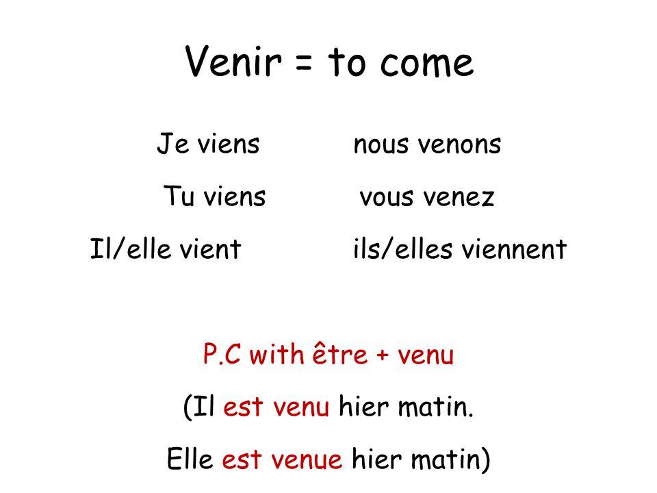 Venir = to come Je viensnous venons Tu viensvous venez Il/elle vientils/elles viennent P.C with être + venu (Il est venu hier matin. Elle est venue hi