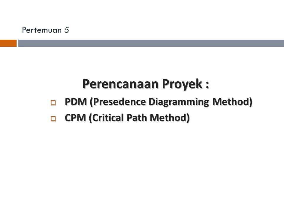 Pertemuan 5 Perencanaan Proyek : PDM (Presedence Diagramming Method) PDM (Presedence Diagramming Method) CPM (Critical Path Method) CPM (Critical Path