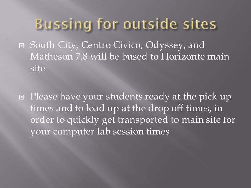 South City, Centro Civico, Odyssey, and Matheson 7.8 will be bused to Horizonte main site Please have your students ready at the pick up times and to load up at the drop off times, in order to quickly get transported to main site for your computer lab session times
