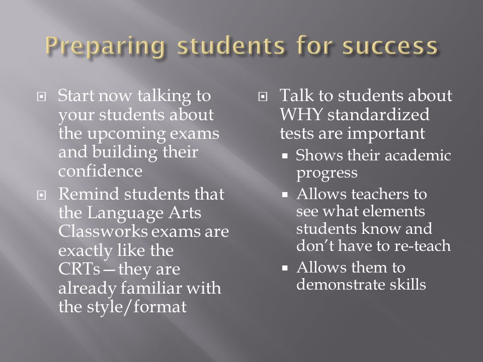 Start now talking to your students about the upcoming exams and building their confidence Remind students that the Language Arts Classworks exams are exactly like the CRTsthey are already familiar with the style/format Talk to students about WHY standardized tests are important Shows their academic progress Allows teachers to see what elements students know and dont have to re-teach Allows them to demonstrate skills