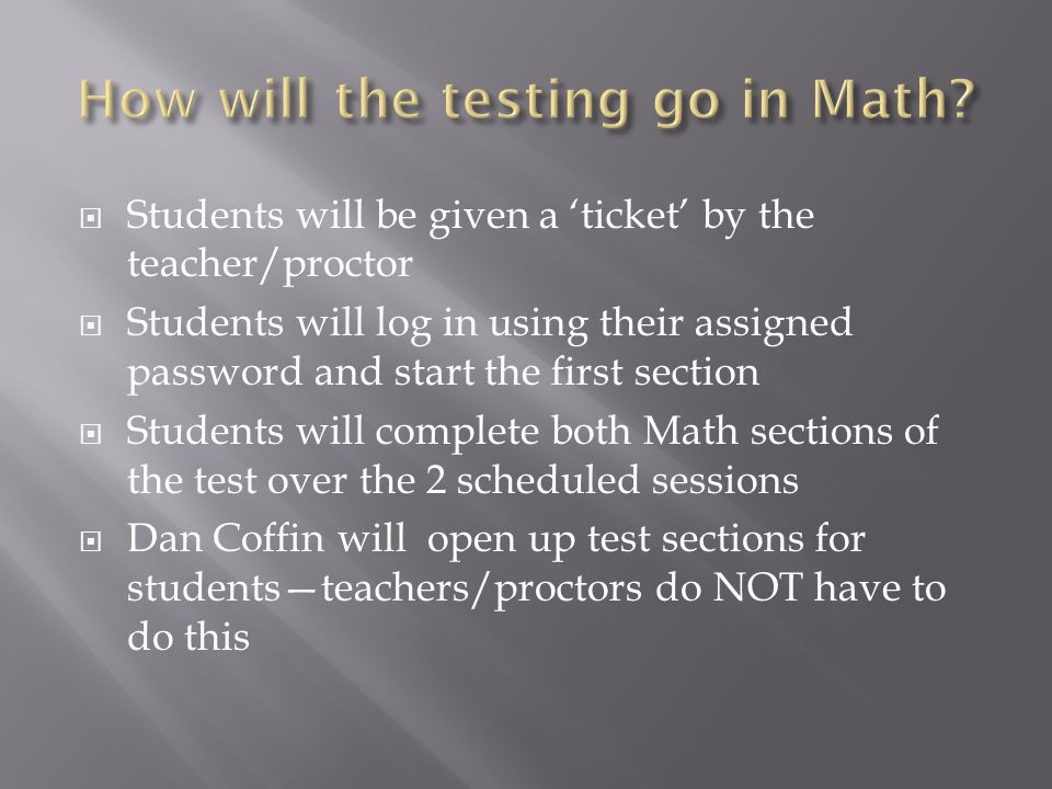 Students will be given a ticket by the teacher/proctor Students will log in using their assigned password and start the first section Students will complete both Math sections of the test over the 2 scheduled sessions Dan Coffin will open up test sections for studentsteachers/proctors do NOT have to do this