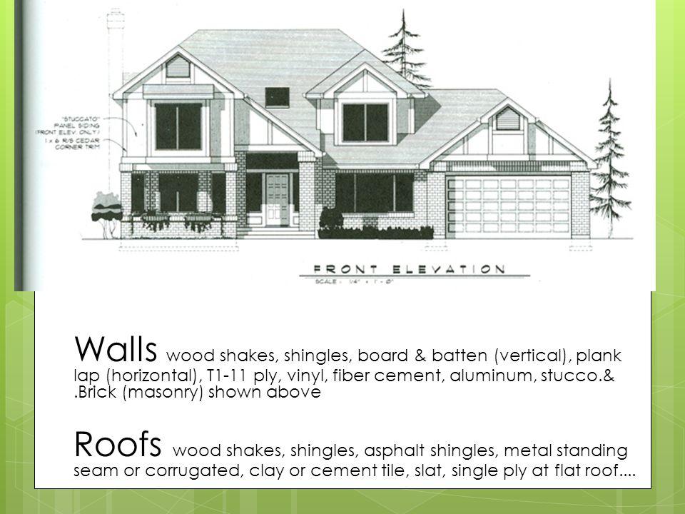 Finishes many options Walls wood shakes, shingles, board & batten (vertical), plank lap (horizontal), T1-11 ply, vinyl, fiber cement, aluminum, stucco