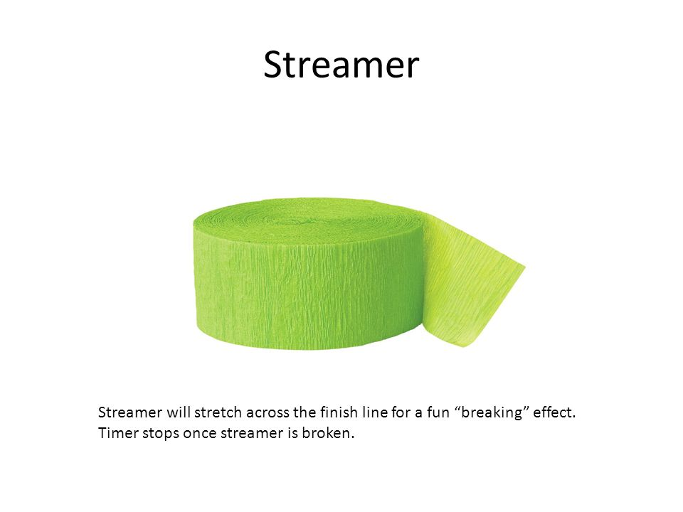 Streamer Streamer will stretch across the finish line for a fun breaking effect.