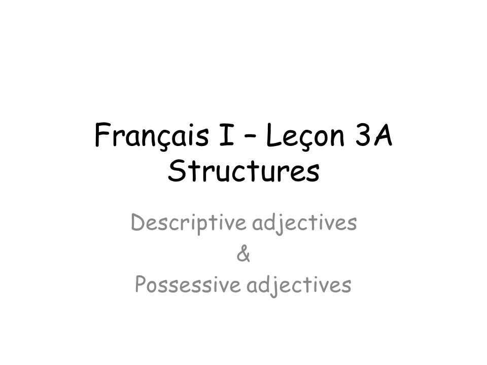 Français I – Leçon 3A Structures Descriptive adjectives & Possessive adjectives