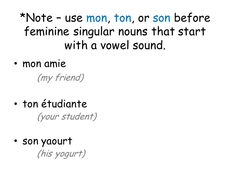 *Note – use mon, ton, or son before feminine singular nouns that start with a vowel sound. mon amie (my friend) ton étudiante (your student) son yaour