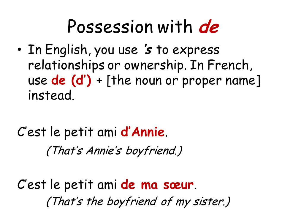Possession with de In English, you use s to express relationships or ownership. In French, use de (d) + [the noun or proper name] instead. Cest le pet