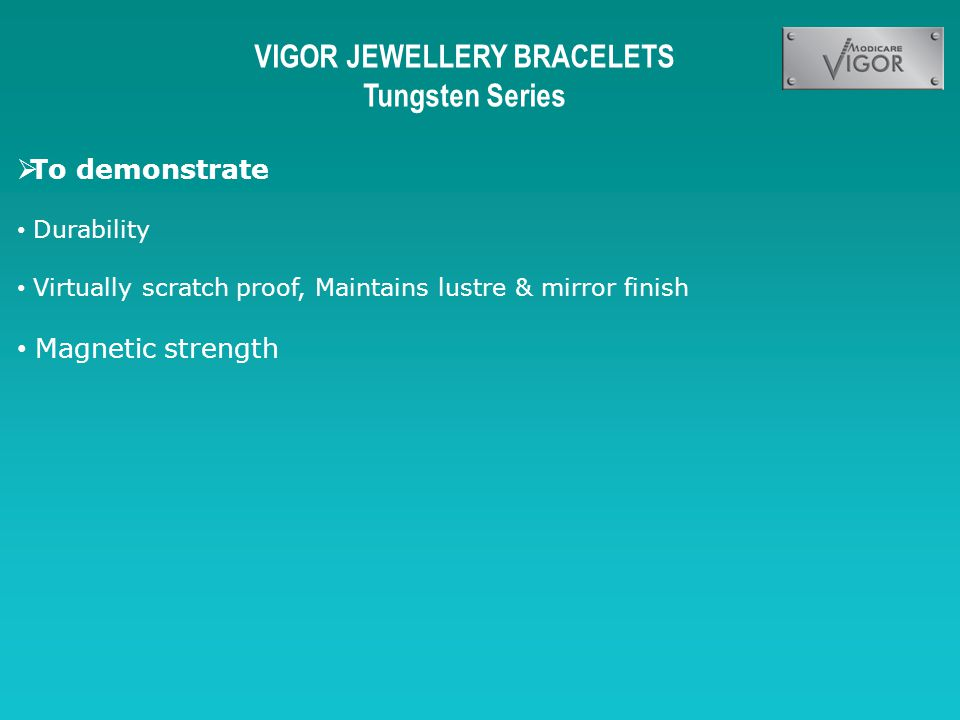 VIGOR JEWELLERY BRACELETS Tungsten Series To demonstrate Durability Virtually scratch proof, Maintains lustre & mirror finish Magnetic strength