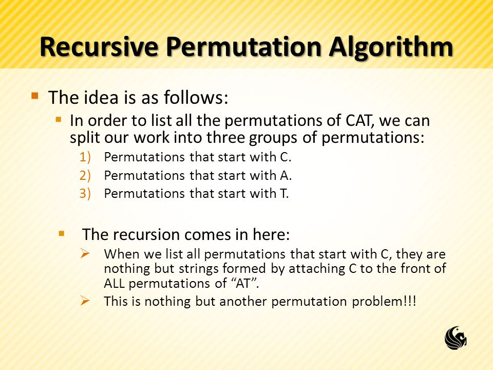 Recursive Permutation Algorithm The idea is as follows: In order to list all the permutations of CAT, we can split our work into three groups of permutations: 1)Permutations that start with C.