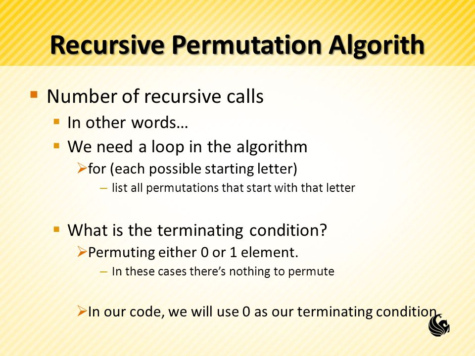 Recursive Permutation Algorith Number of recursive calls In other words… We need a loop in the algorithm for (each possible starting letter) – list all permutations that start with that letter What is the terminating condition.