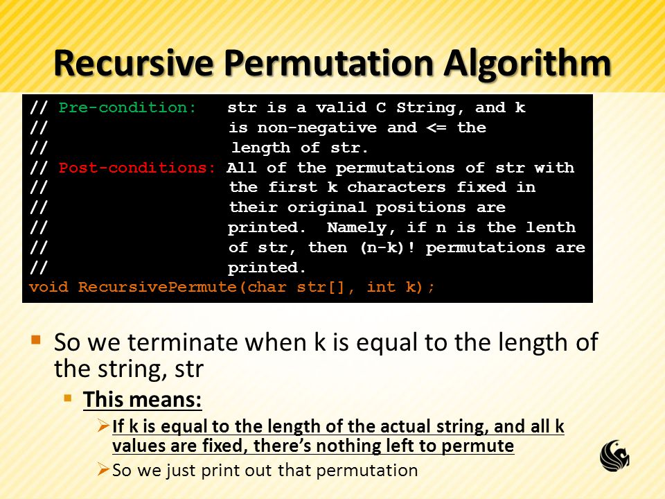 Recursive Permutation Algorithm So we terminate when k is equal to the length of the string, str This means: If k is equal to the length of the actual string, and all k values are fixed, theres nothing left to permute So we just print out that permutation // Pre-condition: str is a valid C String, and k //is non-negative and <= the // length of str.