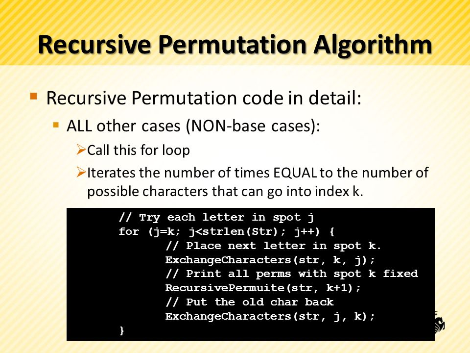 Recursive Permutation Algorithm Recursive Permutation code in detail: ALL other cases (NON-base cases): Call this for loop Iterates the number of times EQUAL to the number of possible characters that can go into index k.