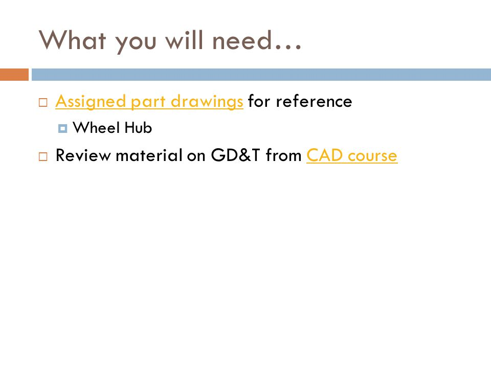 What you will need… Assigned part drawings for reference Assigned part drawings Wheel Hub Review material on GD&T from CAD courseCAD course