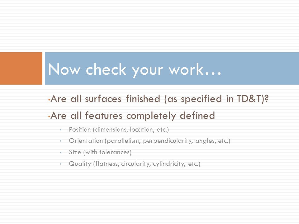 Now check your work… Are all surfaces finished (as specified in TD&T)? Are all features completely defined Position (dimensions, location, etc.) Orien