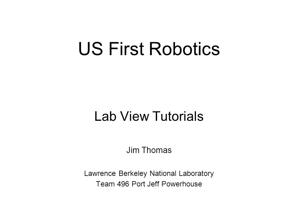 US First Robotics Lab View Tutorials Jim Thomas Lawrence Berkeley National Laboratory Team 496 Port Jeff Powerhouse
