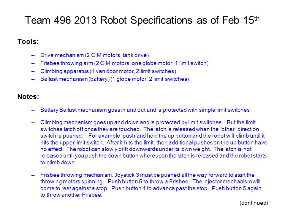 Team 496 2013 Robot Specifications as of Feb 15 th Tools: –Drive mechanism (2 CIM motors, tank drive) –Frisbee throwing arm (2 CIM motors, one globe motor, 1 limit switch) –Climbing apparatus (1 van door motor, 2 limit switches) –Ballast mechanism (battery) (1 globe motor, 2 limit switches) Notes: –Battery Ballast mechanism goes in and out and is protected with simple limit switches –Climbing mechanism goes up and down and is protected by limit switches.