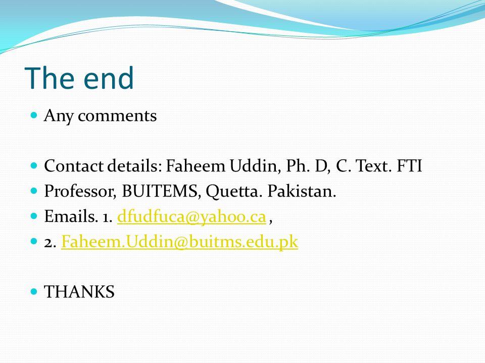 The end Any comments Contact details: Faheem Uddin, Ph. D, C. Text. FTI Professor, BUITEMS, Quetta. Pakistan. Emails. 1. dfudfuca@yahoo.ca,dfudfuca@ya