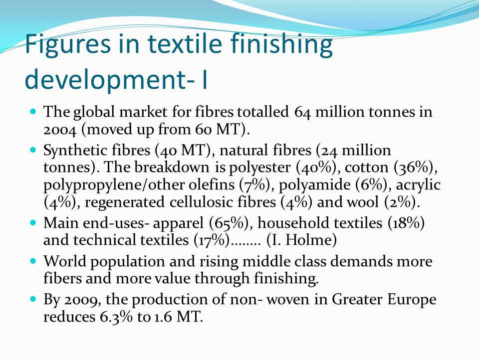 Figures in textile finishing development- I The global market for fibres totalled 64 million tonnes in 2004 (moved up from 60 MT). Synthetic fibres (4