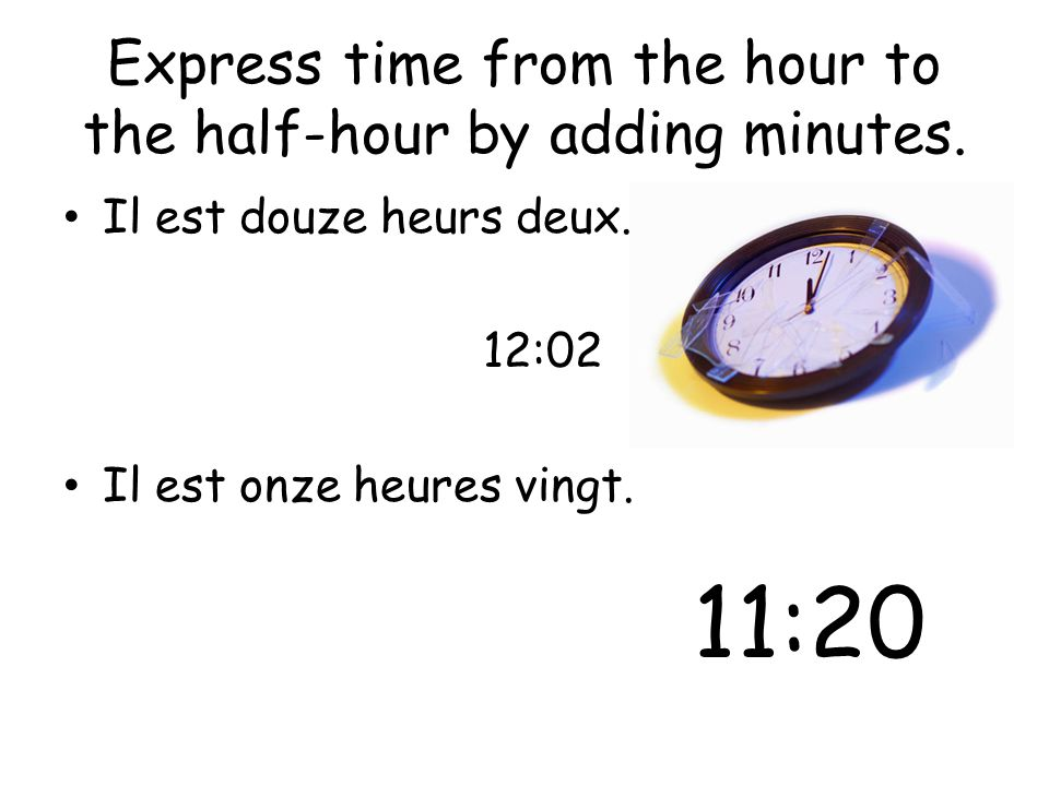 Express time from the hour to the half-hour by adding minutes. Il est douze heurs deux. 12:02 Il est onze heures vingt. 11:20