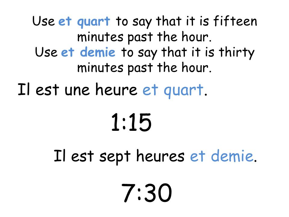 Use et quart to say that it is fifteen minutes past the hour. Use et demie to say that it is thirty minutes past the hour. Il est une heure et quart.