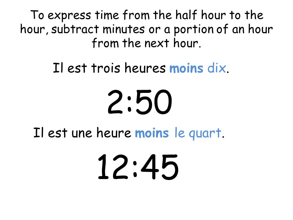 To express time from the half hour to the hour, subtract minutes or a portion of an hour from the next hour. Il est trois heures moins dix. 2:50 Il es