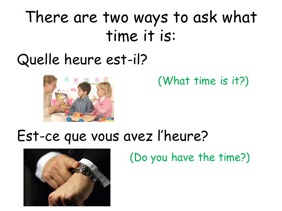 There are two ways to ask what time it is: Quelle heure est-il? (What time is it?) Est-ce que vous avez lheure? (Do you have the time?)