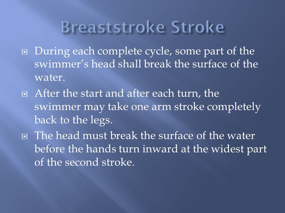 During each complete cycle, some part of the swimmers head shall break the surface of the water. After the start and after each turn, the swimmer may