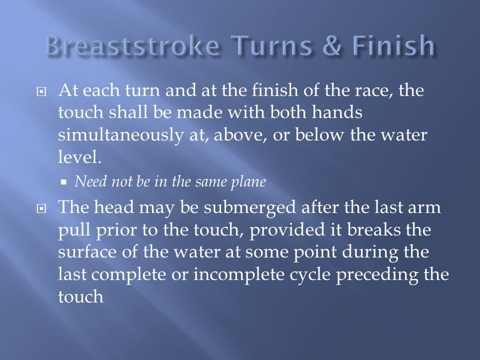 At each turn and at the finish of the race, the touch shall be made with both hands simultaneously at, above, or below the water level. Need not be in