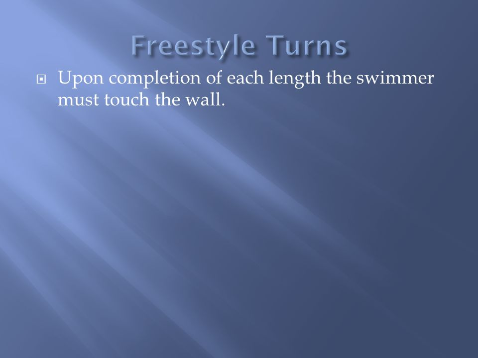 Upon completion of each length the swimmer must touch the wall.