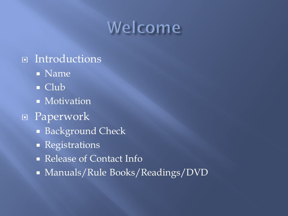 Introductions Name Club Motivation Paperwork Background Check Registrations Release of Contact Info Manuals/Rule Books/Readings/DVD